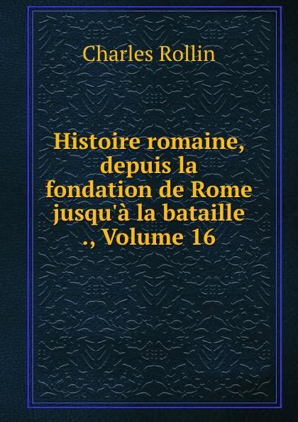 Charles Rollin Histoire romaine, depuis la fondation de Rome jusqu.a la bataille ., Volume 16