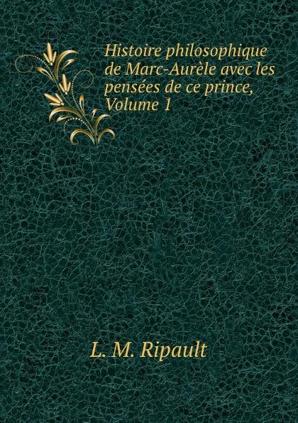 L.M. Ripault Histoire philosophique de Marc-Aurele avec les pensees ce prince, Volume 1