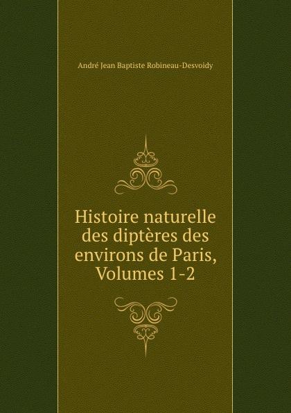 André Jean Baptiste Robineau-Desvoidy Histoire naturelle des dipteres des environs de Paris, Volumes 1-2