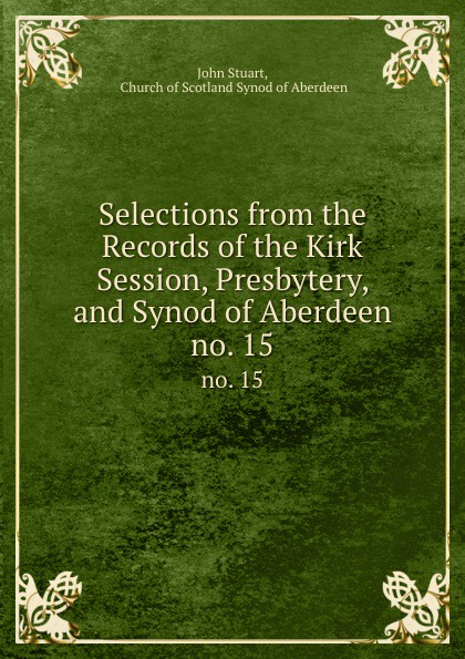 John Stuart Selections from the Records of the Kirk Session, Presbytery, and Synod of Aberdeen. no. 15