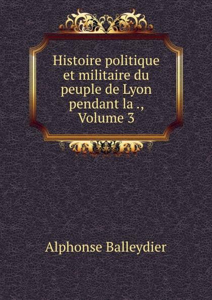 Alphonse Balleydier Histoire politique et militaire du peuple de Lyon pendant la ., Volume 3