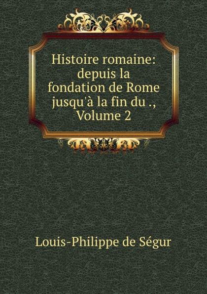 Louis-Philippe de Ségur Histoire romaine: depuis la fondation de Rome jusqu.a la fin du ., Volume 2
