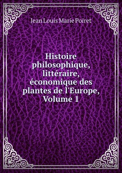 Jean Louis Marie Poiret Histoire philosophique, litteraire, economique des plantes de l.Europe, Volume 1