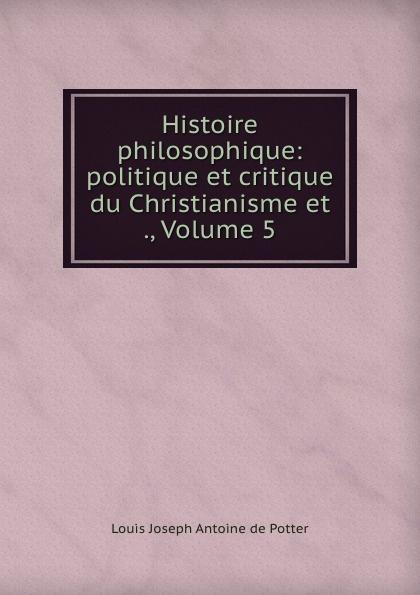 Louis Joseph Antoine de Potter Histoire philosophique: politique et critique du Christianisme et ., Volume 5