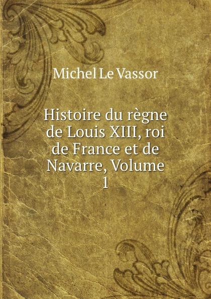 Michel le Vassor Histoire du regne de Louis XIII, roi de France et de Navarre, Volume 1