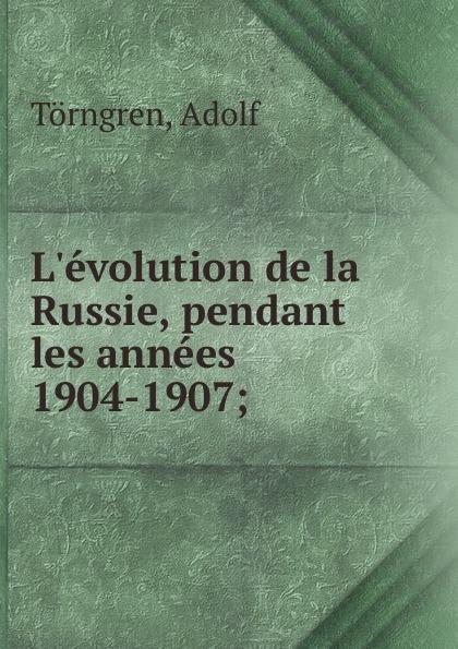 Adolf Törngren L.evolution de la Russie, pendant les annees 1904-1907;