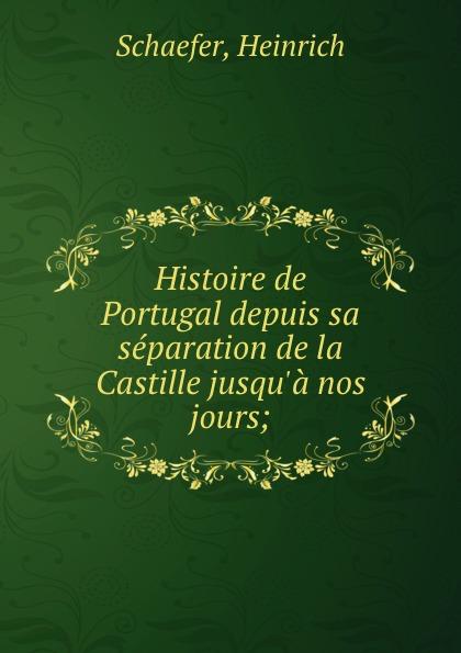 Heinrich Schaefer Histoire de Portugal depuis sa separation de la Castille jusqu.a nos jours;