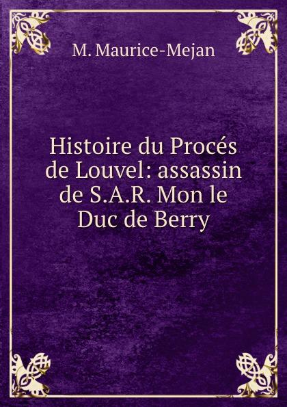 M. Maurice-Mejan Histoire du Proces de Louvel: assassin de S.A.R. Mon le Duc de Berry histoire du proces de louvel assassin de monsieur le duc de berry