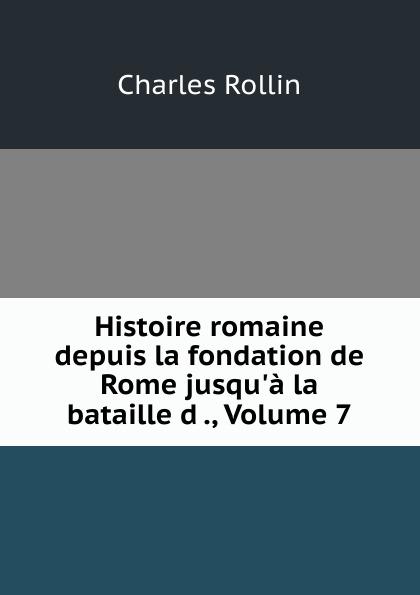 Charles Rollin Histoire romaine depuis la fondation de Rome jusqu.a la bataille d ., Volume 7