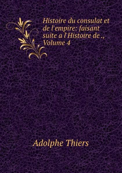 Thiers Adolphe Histoire du consulat et de l.empire: faisant suite a l.Histoire de ., Volume 4