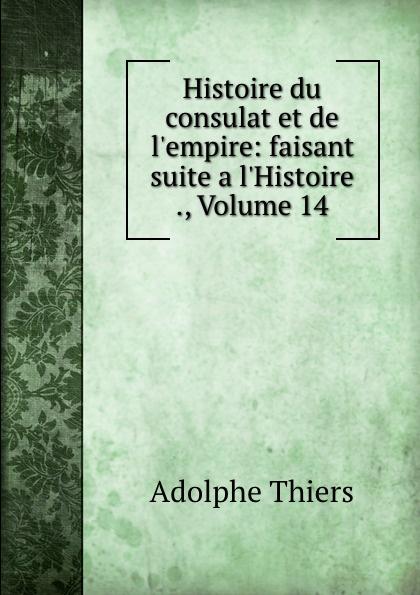 Thiers Adolphe Histoire du consulat et de l.empire: faisant suite a l.Histoire ., Volume 14