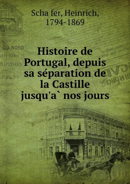 Heinrich Schäfer Histoire de Portugal, depuis sa separation de la Castille jusqu.a nos jours
