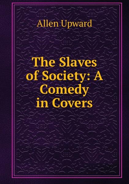лучшая цена Allen Upward The Slaves of Society: A Comedy in Covers
