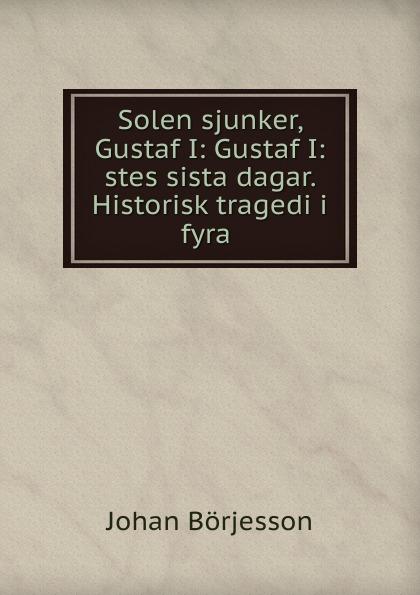 Johan Börjesson Solen sjunker, Gustaf I: Gustaf I:stes sista dagar. Historisk tragedi i fyra . solen