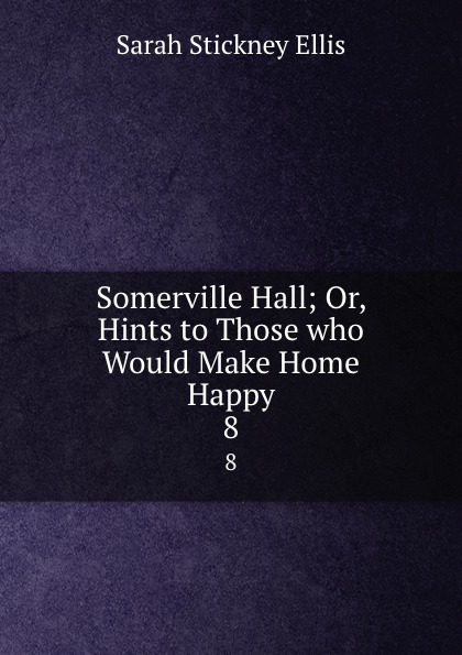Ellis Sarah Stickney Somerville Hall; Or, Hints to Those who Would Make Home Happy. 8