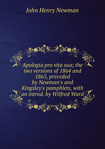 Newman John Henry Apologia pro vita sua; the two versions of 1864 and 1865, preceded by Newman.s and Kingsley.s pamphlets, with an introd. by Wilfred Ward apologia pro vita sua