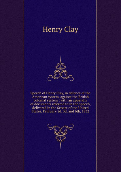 лучшая цена Henry Clay Speech of Henry Clay, in defence of the American system, against the British colonial system : with an appendix of documents referred to in the speech, delivered in the Senate of the United States, February 2d, 3d, and 6th, 1832