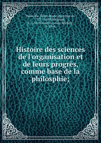 Histoire des sciences de l.organisation et de leurs progres, comme base de la philosphie;
