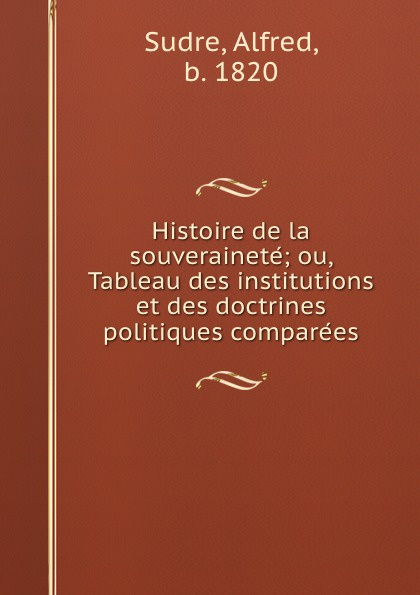 Alfred Sudre Histoire de la souverainete; ou, Tableau des institutions et des doctrines politiques comparees