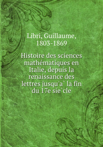 Guillaume Libri Histoire des sciences mathematiques en Italie, depuis la renaissance des lettres jusqu.a la fin du 17e siecle