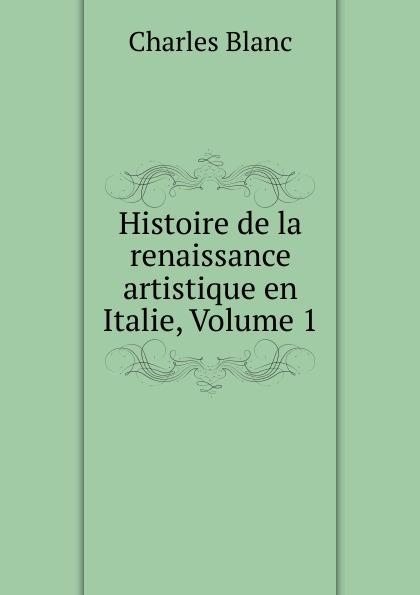 Charles Blanc Histoire de la renaissance artistique en Italie, Volume 1