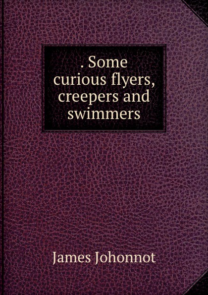 . Some curious flyers, creepers and swimmers