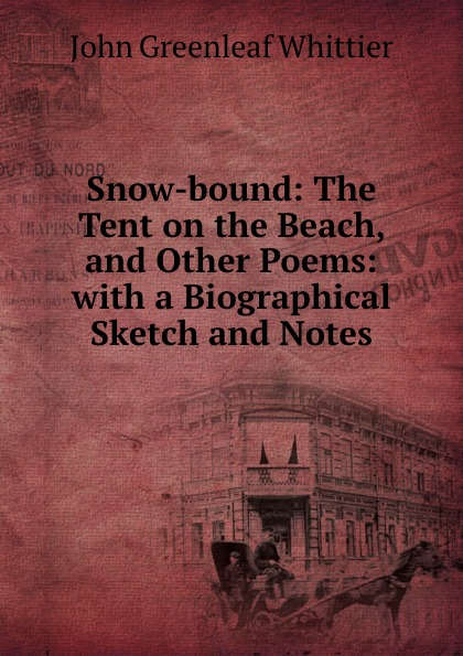 John Greenleaf Whittier Snow-bound: The Tent on the Beach, and Other Poems: with a Biographical Sketch and Notes john g whittier a biographical sketch