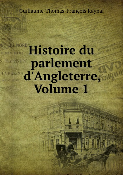 Guillaume-Thomas-François Raynal Histoire du parlement d.Angleterre, Volume 1