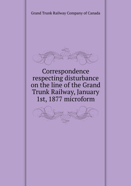 Grand Trunk Railway of Canada Correspondence respecting disturbance on the line of the Grand Trunk Railway, January 1st, 1877 microform report of the select committee on the freight blockade on the grand trunk railway microform