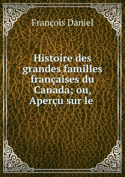 François Daniel Histoire des grandes familles francaises du Canada; ou, Apercu sur le . françois daniel nos gloires nationales ou histoire des principales familles du canada 2