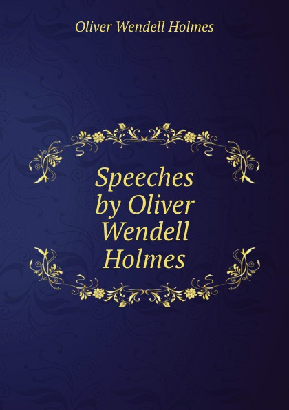 Oliver Wendell Holmes Speeches by Oliver Wendell Holmes