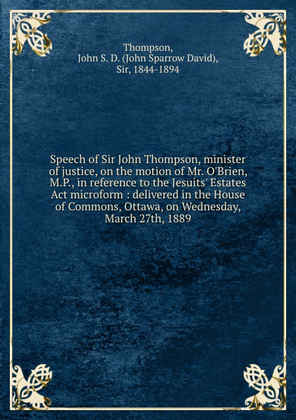 John Sparrow David Thompson Speech of Sir John Thompson, minister of justice, on the motion of Mr. O.Brien, M.P., in reference to the Jesuits. Estates Act microform : delivered in the House of Commons, Ottawa, on Wednesday, March 27th, 1889