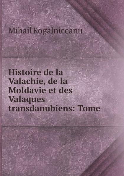 Mihail Kogălniceanu Histoire de la Valachie, de la Moldavie et des Valaques transdanubiens: Tome .