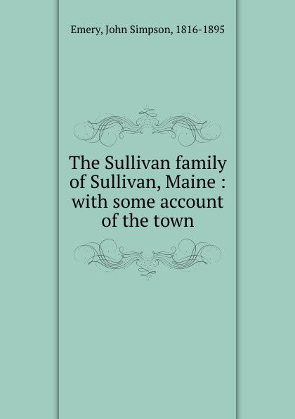 John Simpson Emery The Sullivan family of Sullivan, Maine : with some account of the town