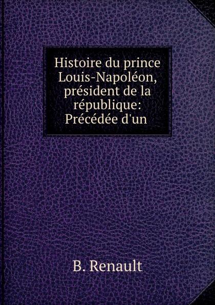 B. Renault Histoire du prince Louis-Napoleon, president de la republique: Precedee d.un .
