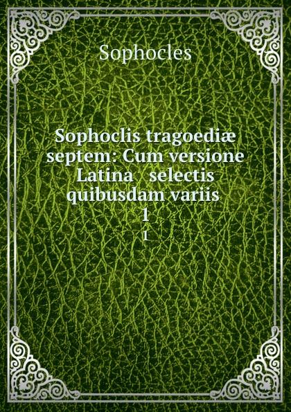 Софокл Sophoclis tragoediae septem: Cum versione Latina . selectis quibusdam variis . 1 софокл sophoclis tragoediae septem cum versione latina selectis quibusdam variis 1