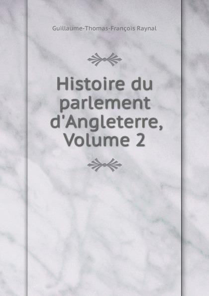 Guillaume-Thomas-François Raynal Histoire du parlement d.Angleterre, Volume 2