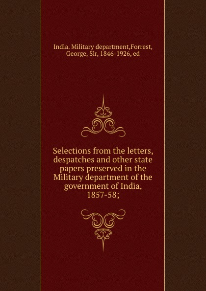 India. Military department Selections from the letters, despatches and other state papers preserved in the Military department of the government of India, 1857-58;