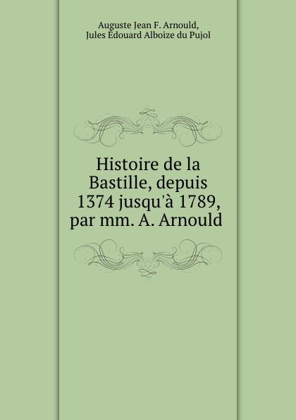 Auguste Jean F. Arnould Histoire de la Bastille, depuis 1374 jusqu.a 1789, par mm. A. Arnould .