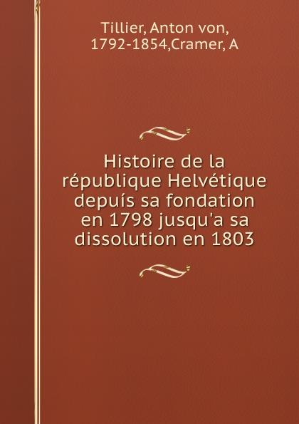 Anton von Tillier Histoire de la republique Helvetique depuis sa fondation en 1798 jusqu.a sa dissolution en 1803