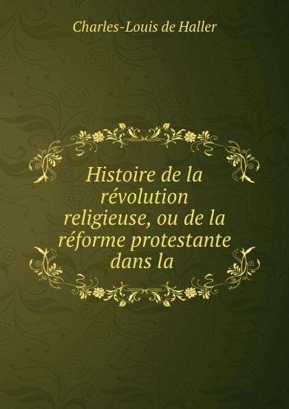 Charles-Louis de Haller Histoire de la revolution religieuse, ou de la reforme protestante dans la .