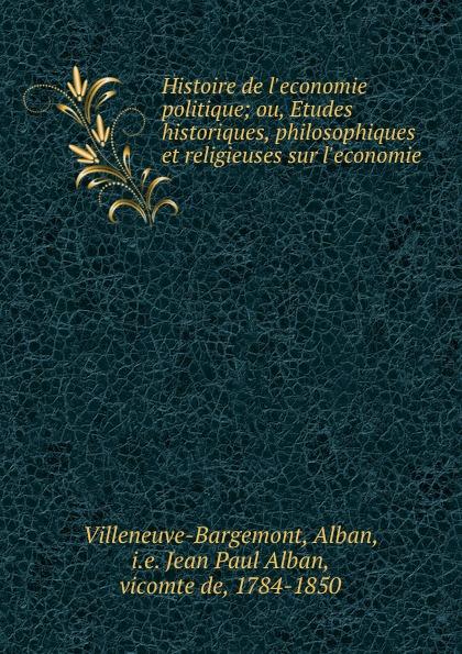 Alban Villeneuve-Bargemont Histoire de l.economie politique; ou, Etudes historiques, philosophiques et religieuses sur l.economie