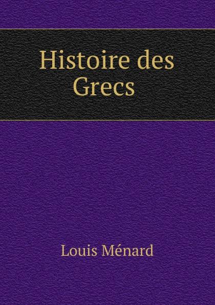 Louis Ménard Histoire des Grecs .