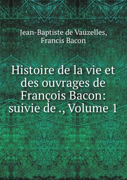 Jean-Baptiste de Vauzelles Histoire de la vie et des ouvrages de Francois Bacon: suivie de ., Volume 1