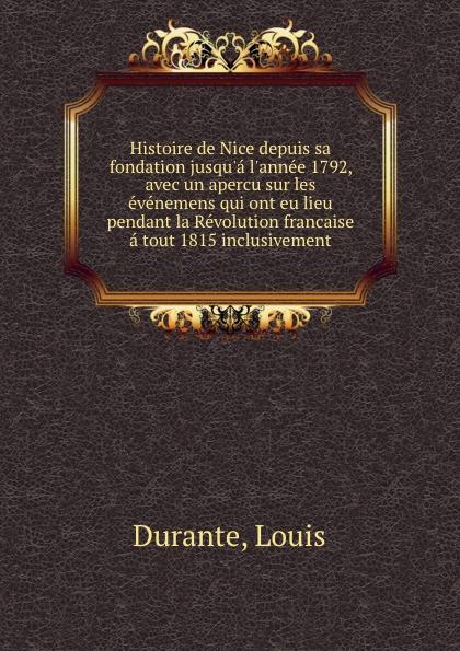Louis Durante Histoire de Nice depuis sa fondation jusqu.a l.annee 1792, avec un apercu sur les evenemens qui ont eu lieu pendant la Revolution francaise a tout 1815 inclusivement