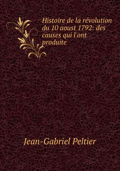 Jean-Gabriel Peltier Histoire de la revolution du 10 aoust 1792: des causes qui l.ont produite .