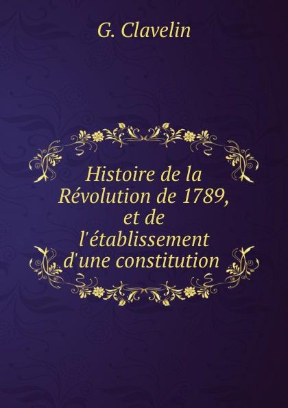 G. Clavelin Histoire de la Revolution de 1789, et de l.etablissement d.une constitution .