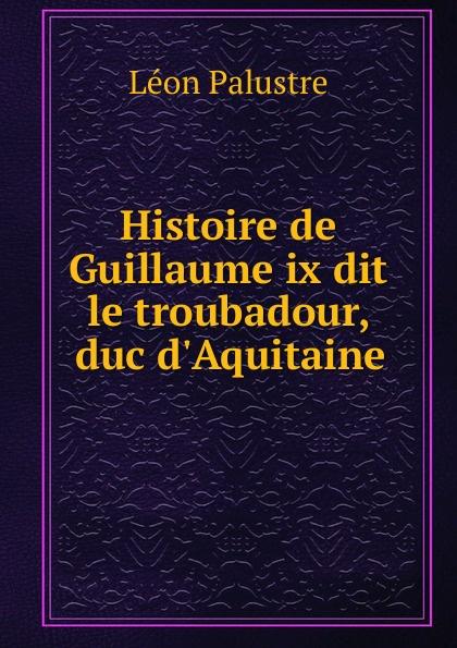 Histoire de Guillaume ix dit le troubadour, duc d.Aquitaine
