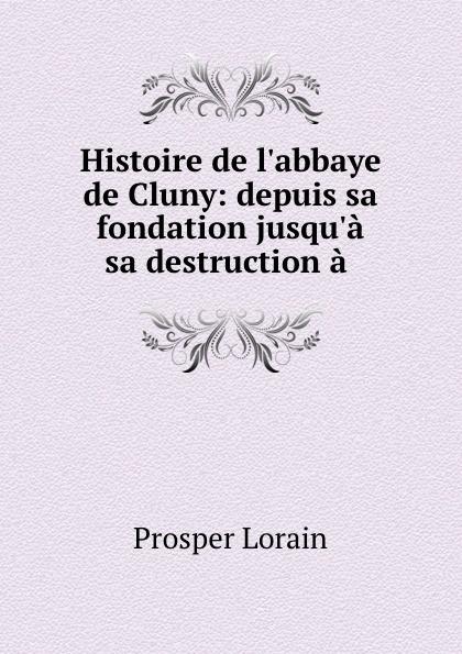 Prosper Lorain Histoire de l.abbaye de Cluny: depuis sa fondation jusqu.a sa destruction a . prosper lorain histoire de l abbaye de cluny depuis sa fondation jusqu a sa destruction a