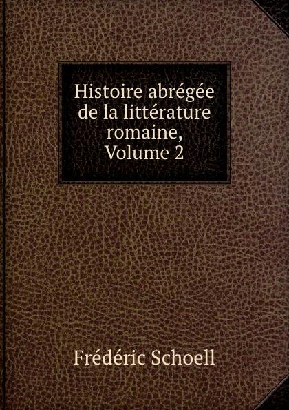 Frédéric Schoell Histoire abregee de la litterature romaine, Volume 2